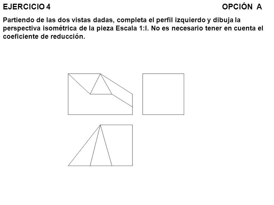 EJERCICIO 4 OPCIÓN A Partiendo de las dos vistas dadas, completa el perfil izquierdo y dibuja la perspectiva isométrica de la pieza Escala 1:l.