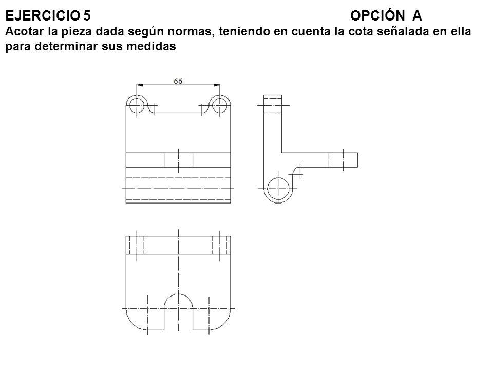 EJERCICIO 5 OPCIÓN A Acotar la pieza dada según normas, teniendo en cuenta la cota señalada en ella para determinar sus medidas