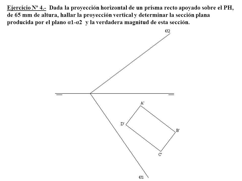Ejercicio Nº 4.- Dada la proyección horizontal de un prisma recto apoyado sobre el PH, de 65 mm de altura, hallar la proyección vertical y determinar la sección plana producida por el plano α1-α2 y la verdadera magnitud de esta sección.