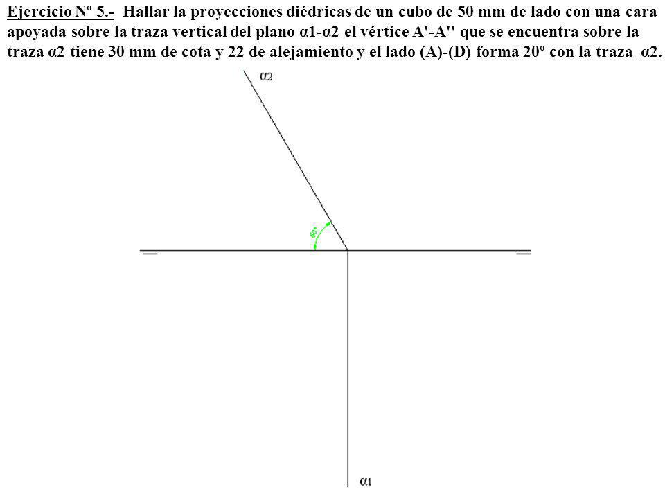 Ejercicio Nº 5.- Hallar la proyecciones diédricas de un cubo de 50 mm de lado con una cara apoyada sobre la traza vertical del plano α1-α2 el vértice A -A que se encuentra sobre la traza α2 tiene 30 mm de cota y 22 de alejamiento y el lado (A)-(D) forma 20º con la traza α2.