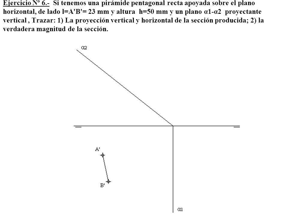 Ejercicio Nº 6.- Si tenemos una pirámide pentagonal recta apoyada sobre el plano horizontal, de lado l=A B = 23 mm y altura h=50 mm y un plano α1-α2 proyectante vertical , Trazar: 1) La proyección vertical y horizontal de la sección producida; 2) la verdadera magnitud de la sección.
