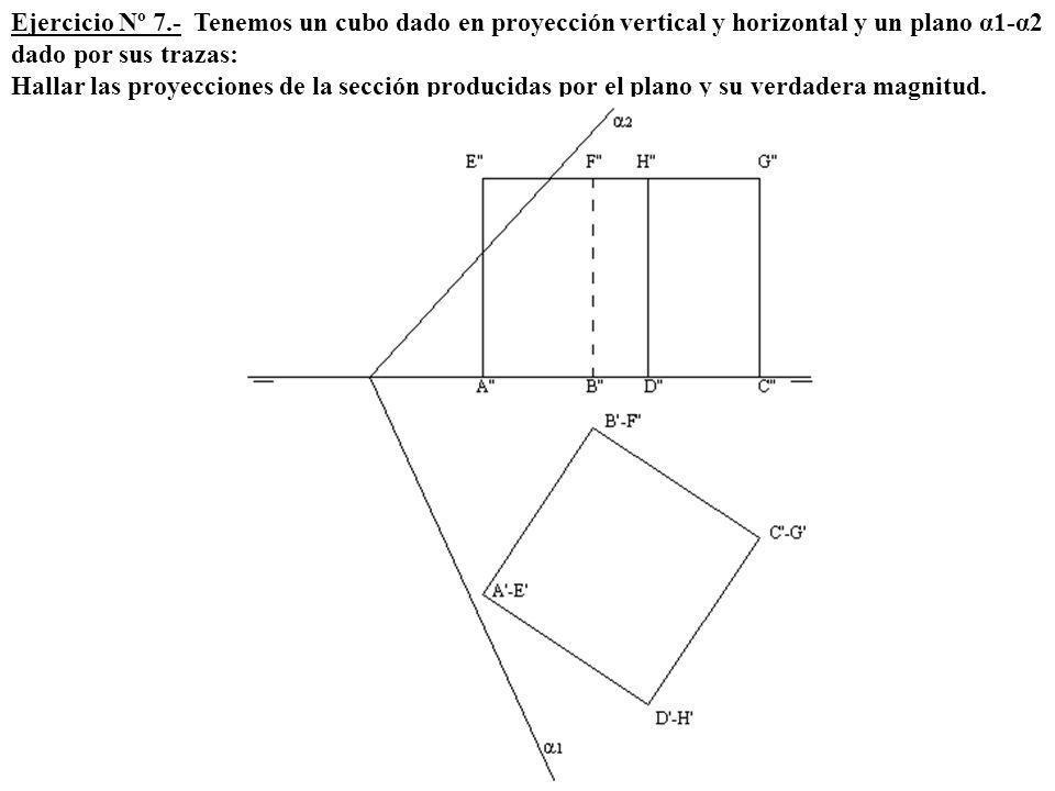 Ejercicio Nº 7.- Tenemos un cubo dado en proyección vertical y horizontal y un plano α1-α2 dado por sus trazas: