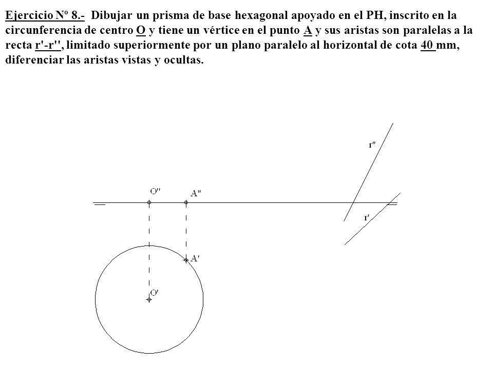 Ejercicio Nº 8.- Dibujar un prisma de base hexagonal apoyado en el PH, inscrito en la circunferencia de centro O y tiene un vértice en el punto A y sus aristas son paralelas a la recta r -r , limitado superiormente por un plano paralelo al horizontal de cota 40 mm, diferenciar las aristas vistas y ocultas.