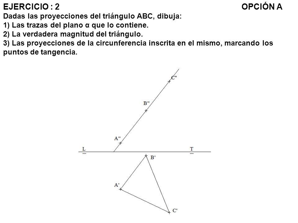 EJERCICIO : 2 OPCIÓN A Dadas las proyecciones del triángulo ABC, dibuja: 1) Las trazas del plano α que lo contiene.