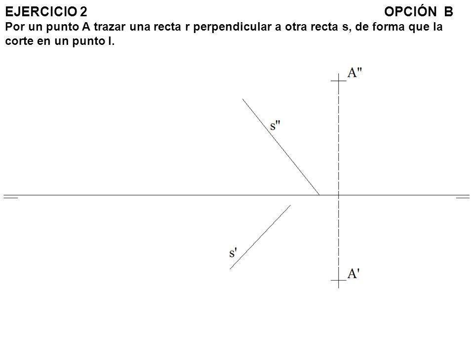 EJERCICIO 2 OPCIÓN B Por un punto A trazar una recta r perpendicular a otra recta s, de forma que la corte en un punto I.