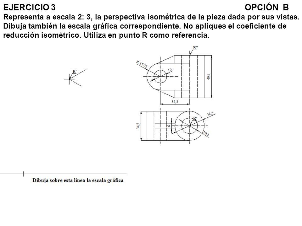 EJERCICIO 3 OPCIÓN B Representa a escala 2: 3, la perspectiva isométrica de la pieza dada por sus vistas.