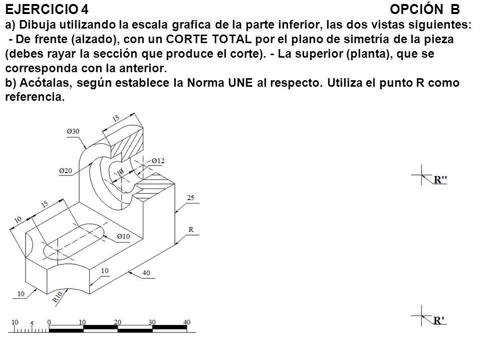 EJERCICIO 4 OPCIÓN B a) Dibuja utilizando la escala grafica de la parte inferior, las dos vistas siguientes: - De frente (alzado), con un CORTE TOTAL por el plano de simetría de la pieza (debes rayar la sección que produce el corte).