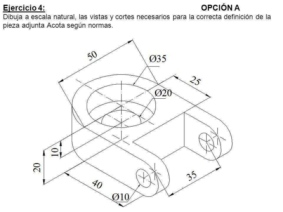 Ejercicio 4: OPCIÓN A Dibuja a escala natural, las vistas y cortes necesarios para la correcta definición de la pieza adjunta Acota según normas.