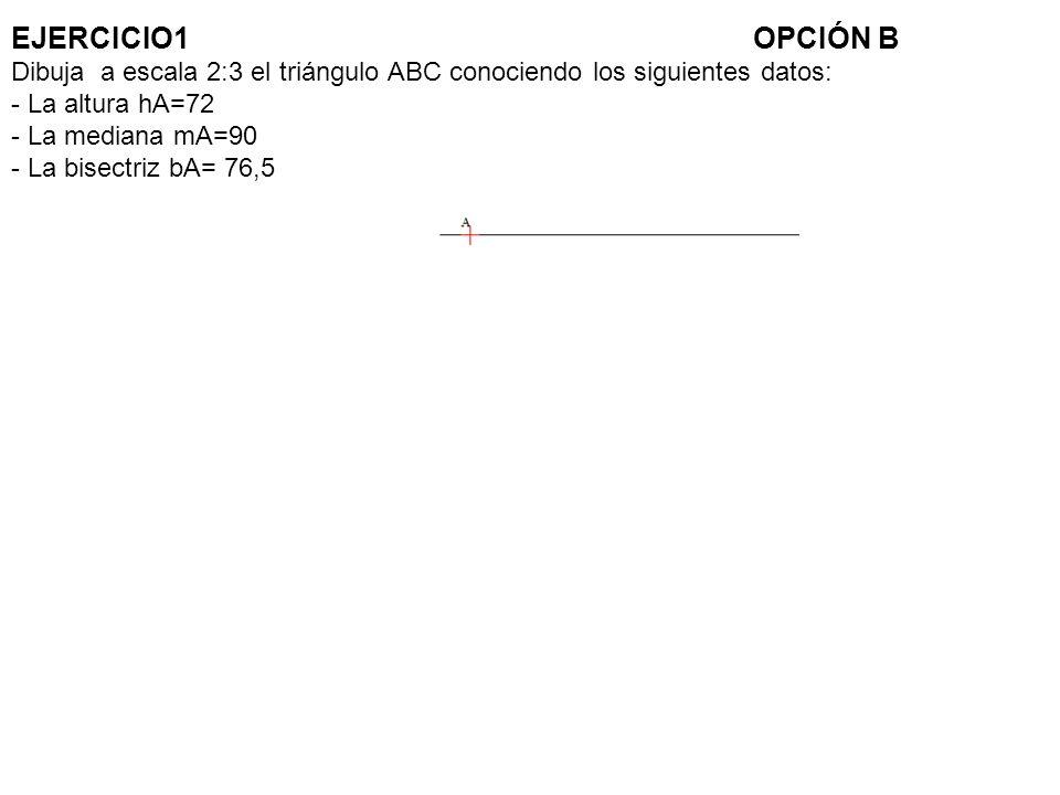 EJERCICIO1 OPCIÓN B Dibuja a escala 2:3 el triángulo ABC conociendo los siguientes datos: - La altura hA=72 - La mediana mA=90 - La bisectriz bA= 76,5