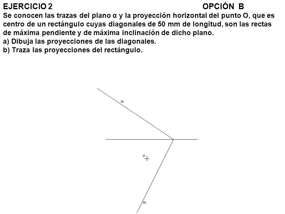 EJERCICIO 2 OPCIÓN B Se conocen las trazas del plano α y la proyección horizontal del punto O, que es centro de un rectángulo cuyas diagonales de 50 mm de longitud, son las rectas de máxima pendiente y de máxima inclinación de dicho plano.