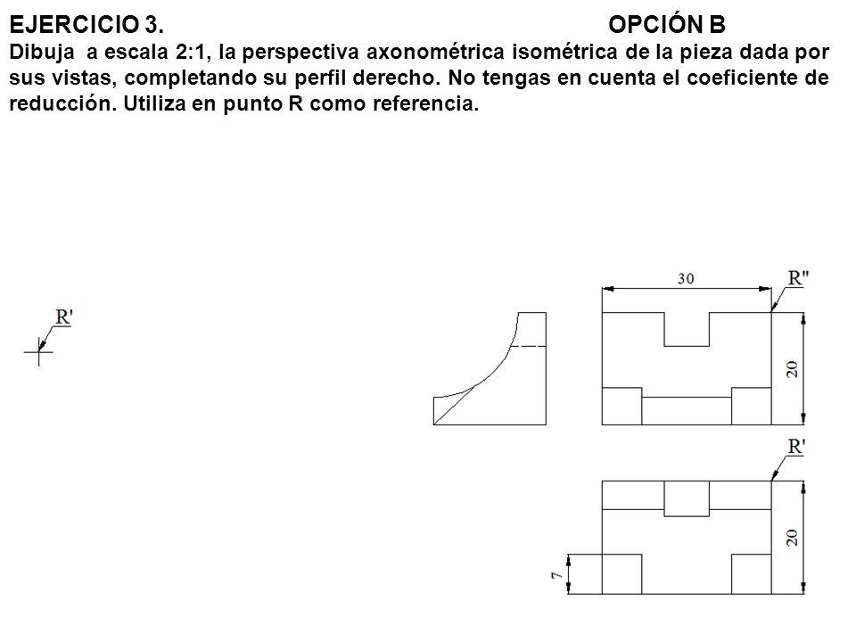 EJERCICIO 3. OPCIÓN B Dibuja a escala 2:1, la perspectiva axonométrica isométrica de la pieza dada por sus vistas, completando su perfil derecho.