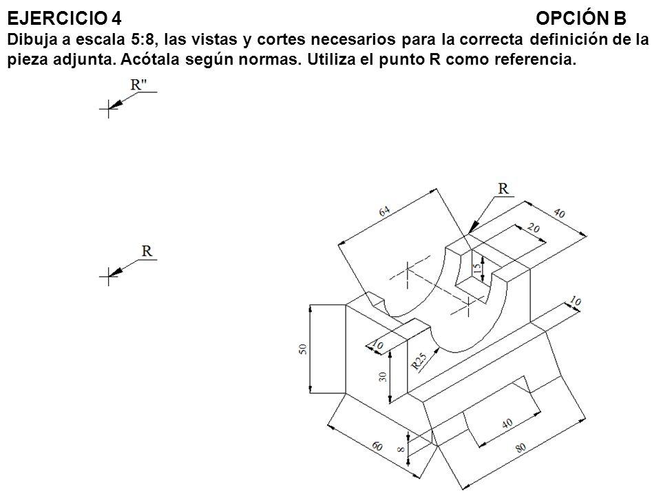 EJERCICIO 4 OPCIÓN B Dibuja a escala 5:8, las vistas y cortes necesarios para la correcta definición de la pieza adjunta.