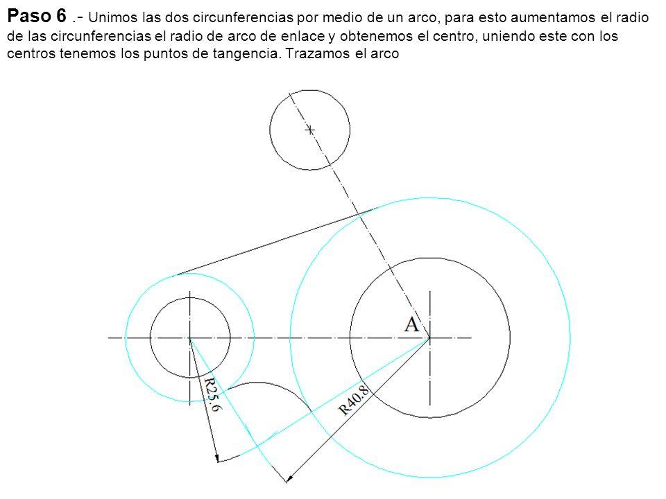 Paso 6 .- Unimos las dos circunferencias por medio de un arco, para esto aumentamos el radio de las circunferencias el radio de arco de enlace y obtenemos el centro, uniendo este con los centros tenemos los puntos de tangencia.