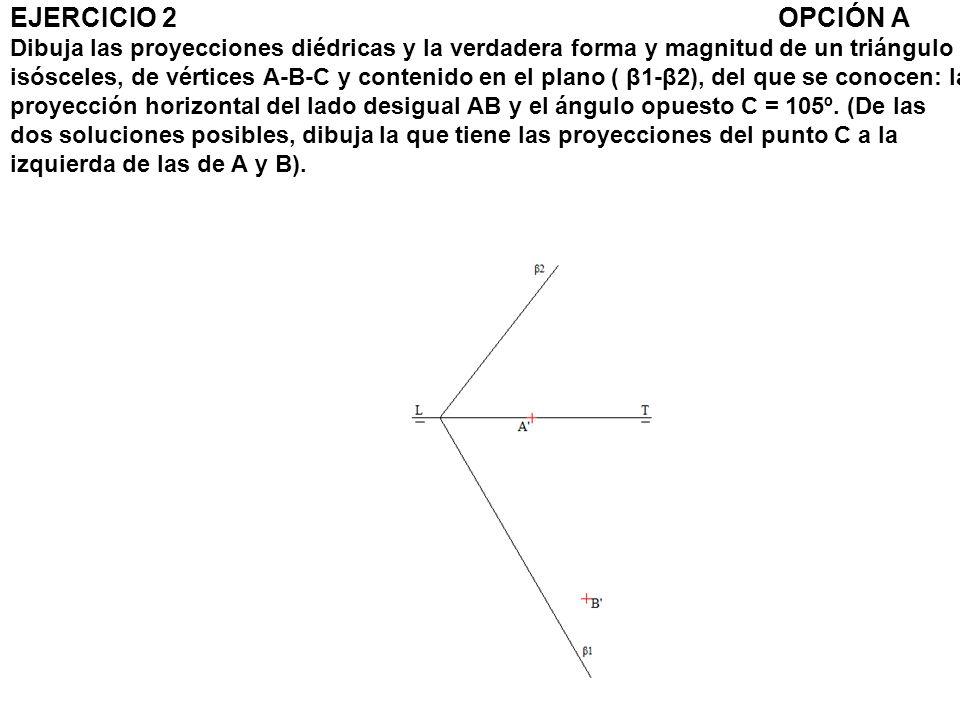 EJERCICIO 2 OPCIÓN A Dibuja las proyecciones diédricas y la verdadera forma y magnitud de un triángulo isósceles, de vértices A-B-C y contenido en el plano ( β1-β2), del que se conocen: la proyección horizontal del lado desigual AB y el ángulo opuesto C = 105º.