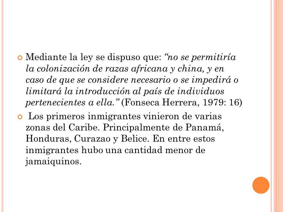 Mediante la ley se dispuso que: no se permitiría la colonización de razas africana y china, y en caso de que se considere necesario o se impedirá o limitará la introducción al país de individuos pertenecientes a ella. (Fonseca Herrera, 1979: 16)