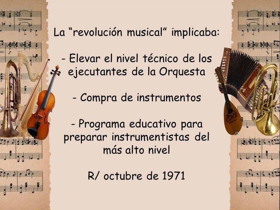 La revolución musical implicaba: - Elevar el nivel técnico de los ejecutantes de la Orquesta - Compra de instrumentos - Programa educativo para preparar instrumentistas del más alto nivel R/ octubre de 1971