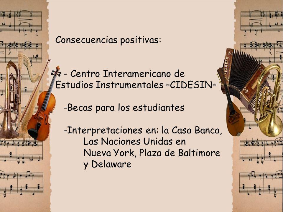 Consecuencias positivas: - Centro Interamericano de Estudios Instrumentales –CIDESIN– -Becas para los estudiantes -Interpretaciones en: la Casa Banca, Las Naciones Unidas en Nueva York, Plaza de Baltimore y Delaware