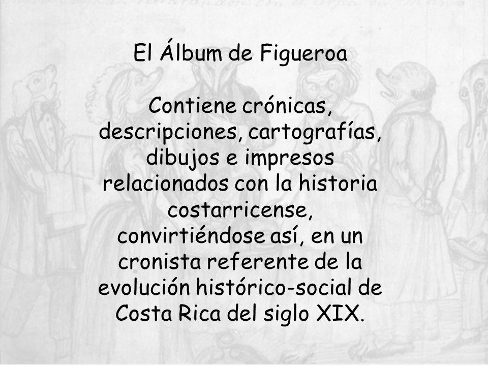 El Álbum de Figueroa Contiene crónicas, descripciones, cartografías, dibujos e impresos relacionados con la historia costarricense, convirtiéndose así, en un cronista referente de la evolución histórico-social de Costa Rica del siglo XIX.