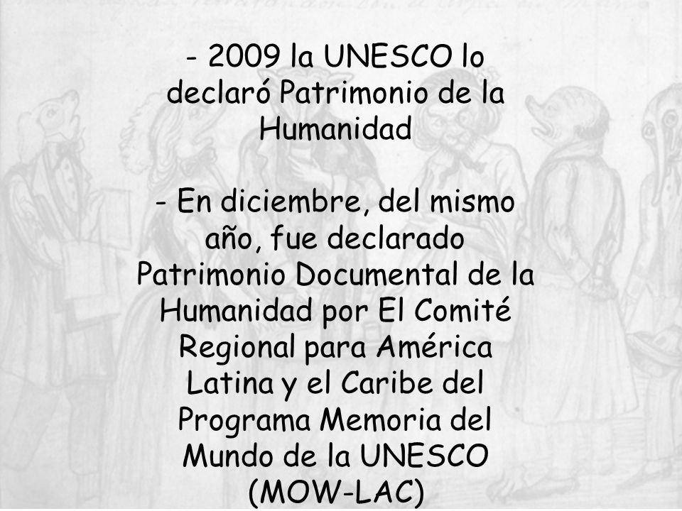 - 2009 la UNESCO lo declaró Patrimonio de la Humanidad - En diciembre, del mismo año, fue declarado Patrimonio Documental de la Humanidad por El Comité Regional para América Latina y el Caribe del Programa Memoria del Mundo de la UNESCO (MOW-LAC)