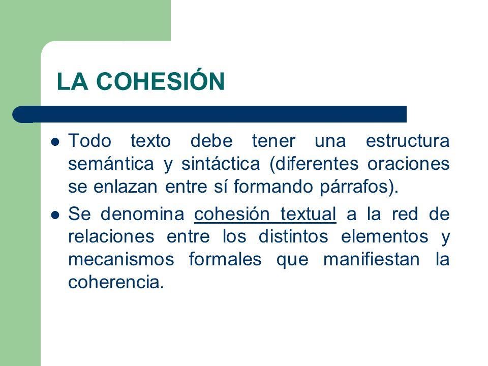 LA COHESIÓN Todo texto debe tener una estructura semántica y sintáctica (diferentes oraciones se enlazan entre sí formando párrafos).