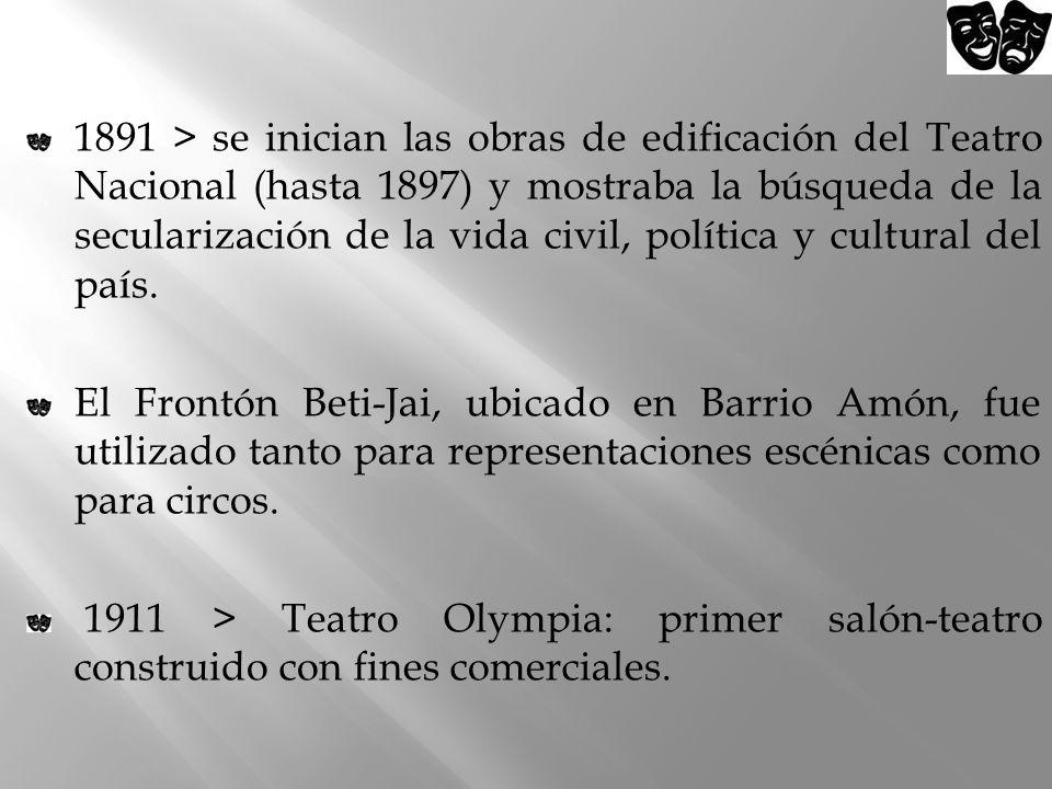 1891 > se inician las obras de edificación del Teatro Nacional (hasta 1897) y mostraba la búsqueda de la secularización de la vida civil, política y cultural del país.
