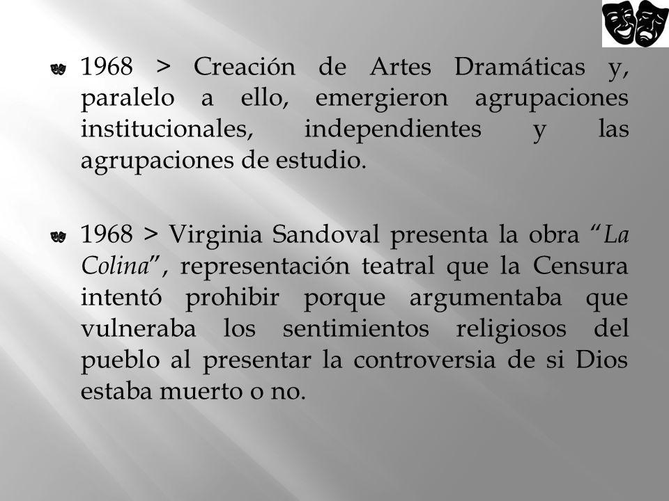 1968 > Creación de Artes Dramáticas y, paralelo a ello, emergieron agrupaciones institucionales, independientes y las agrupaciones de estudio.