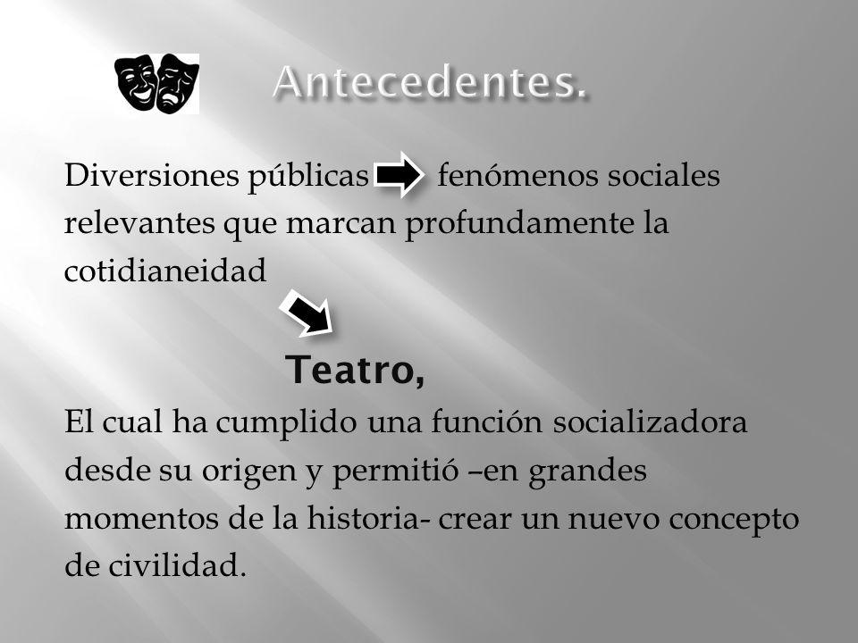 Antecedentes. Teatro, Diversiones públicas fenómenos sociales