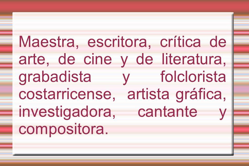 Maestra, escritora, crítica de arte, de cine y de literatura, grabadista y folclorista costarricense, artista gráfica, investigadora, cantante y compositora.