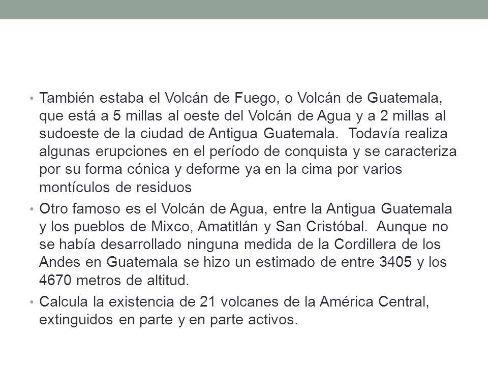 También estaba el Volcán de Fuego, o Volcán de Guatemala, que está a 5 millas al oeste del Volcán de Agua y a 2 millas al sudoeste de la ciudad de Antigua Guatemala. Todavía realiza algunas erupciones en el período de conquista y se caracteriza por su forma cónica y deforme ya en la cima por varios montículos de residuos