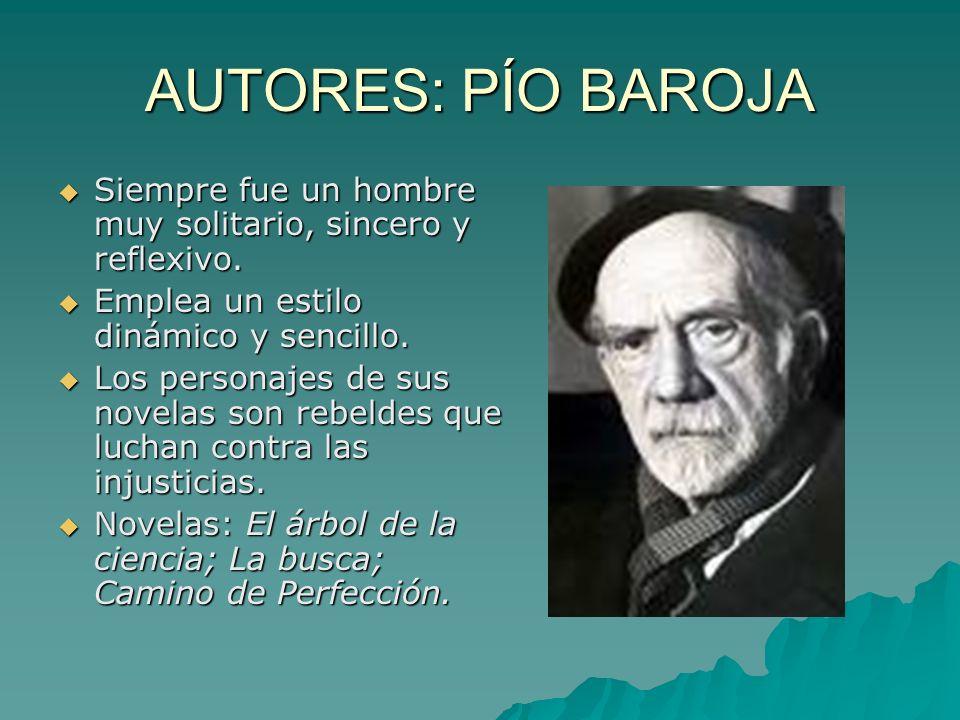 AUTORES: PÍO BAROJA Siempre fue un hombre muy solitario, sincero y reflexivo. Emplea un estilo dinámico y sencillo.