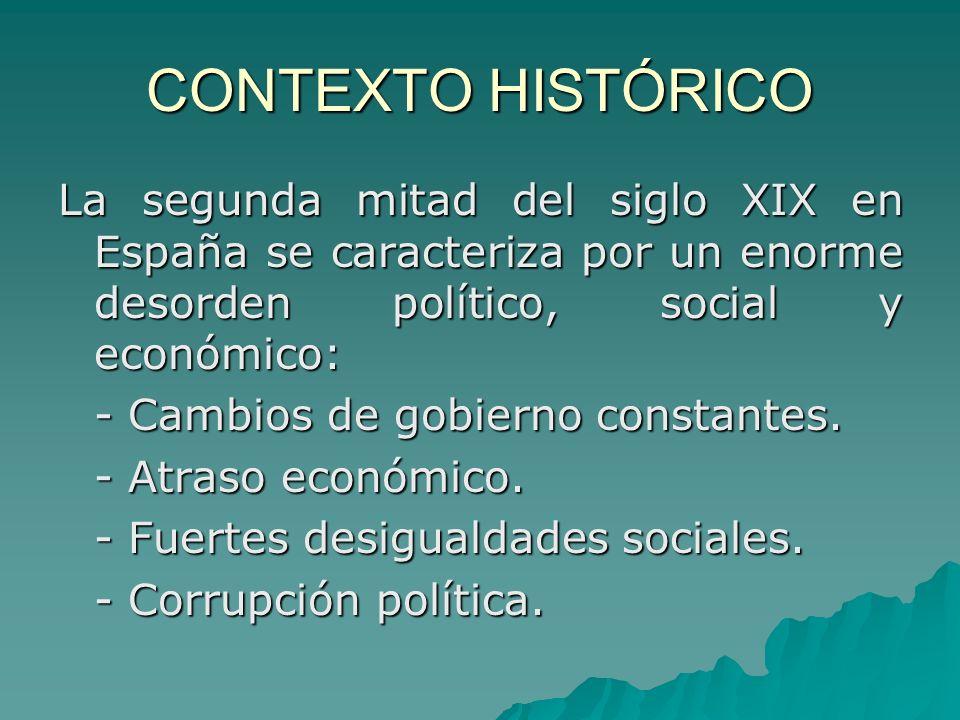 CONTEXTO HISTÓRICO La segunda mitad del siglo XIX en España se caracteriza por un enorme desorden político, social y económico: