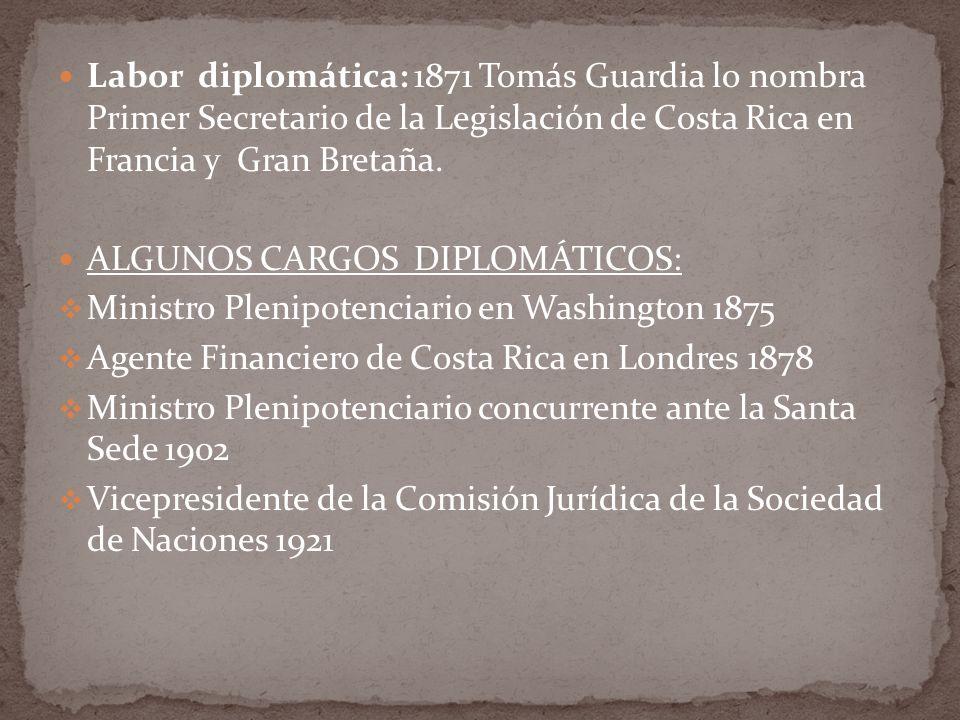 Labor diplomática: 1871 Tomás Guardia lo nombra Primer Secretario de la Legislación de Costa Rica en Francia y Gran Bretaña.