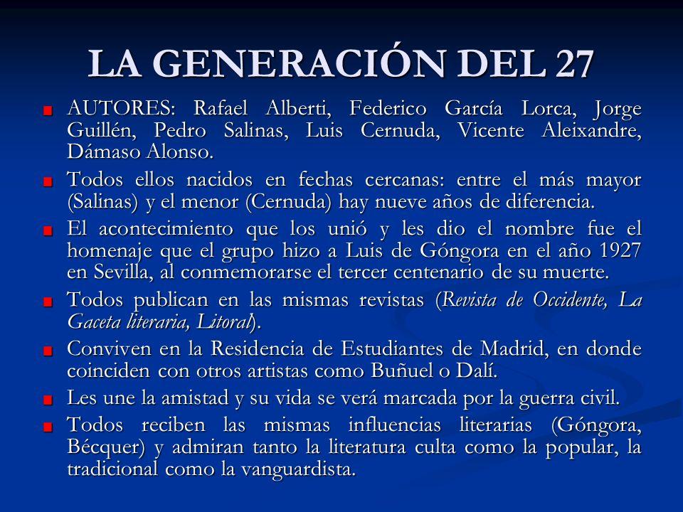 LA GENERACIÓN DEL 27 AUTORES: Rafael Alberti, Federico García Lorca, Jorge Guillén, Pedro Salinas, Luis Cernuda, Vicente Aleixandre, Dámaso Alonso.