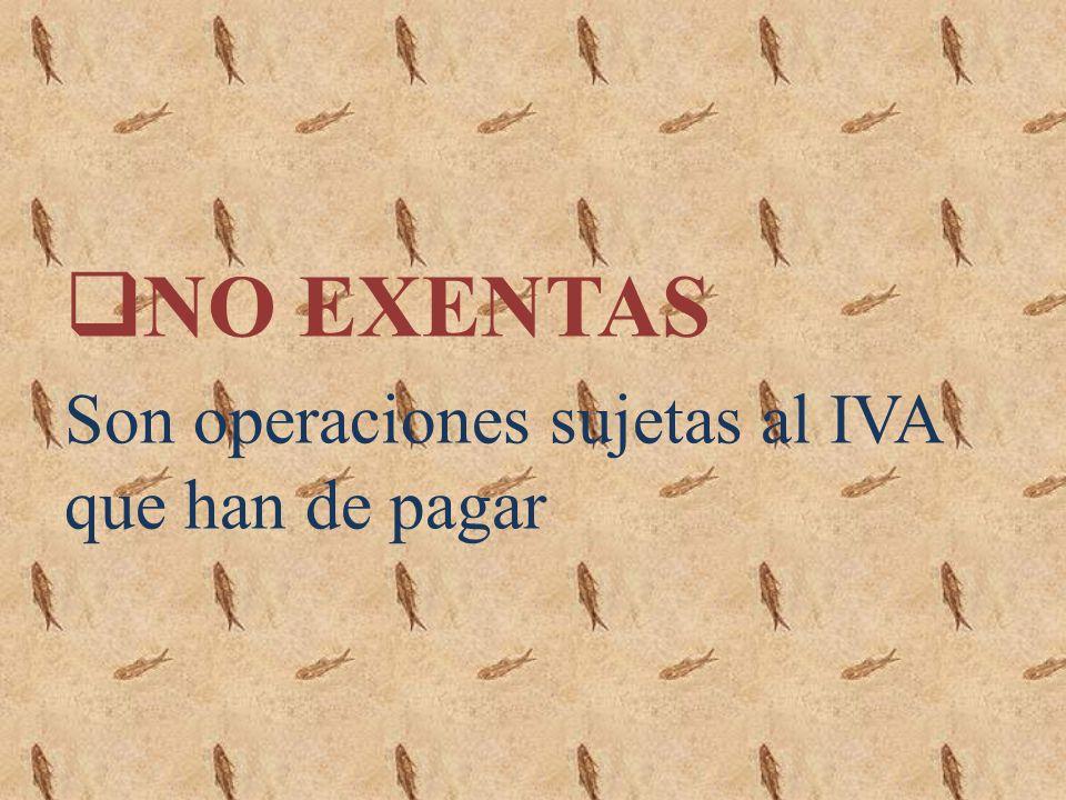 NO EXENTAS Son operaciones sujetas al IVA que han de pagar