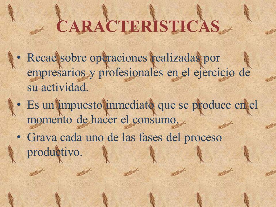 CARACTERISTICAS Recae sobre operaciones realizadas por empresarios y profesionales en el ejercicio de su actividad.