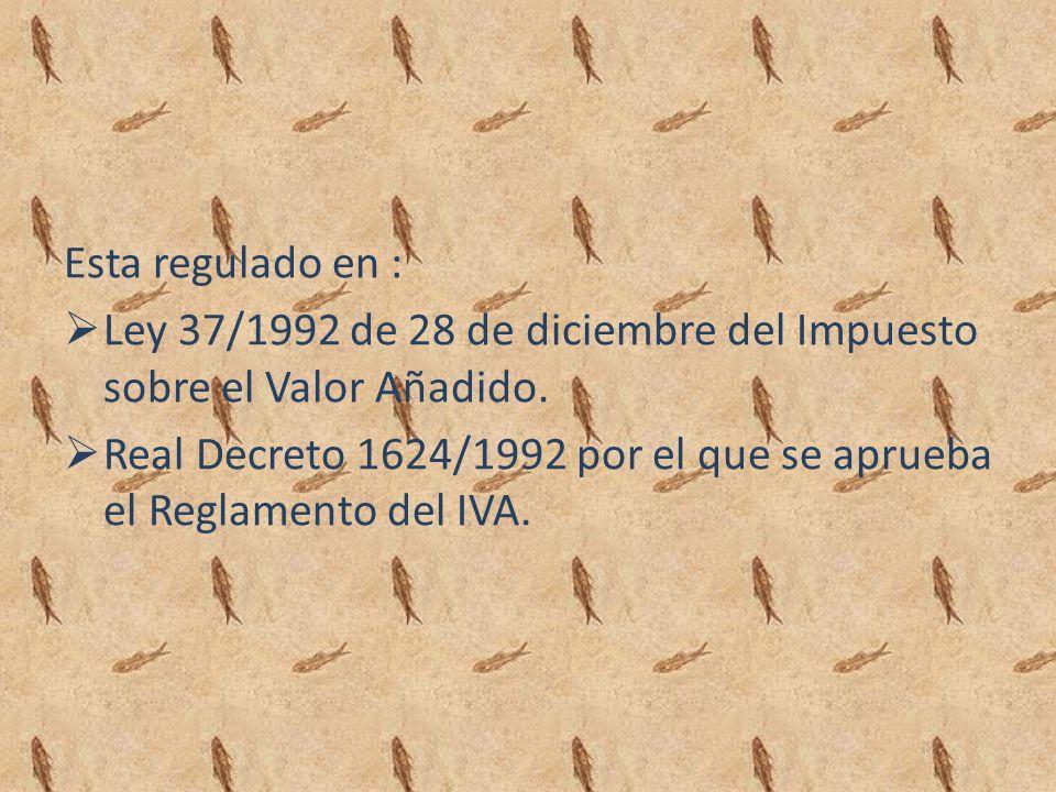 Esta regulado en : Ley 37/1992 de 28 de diciembre del Impuesto sobre el Valor Añadido.