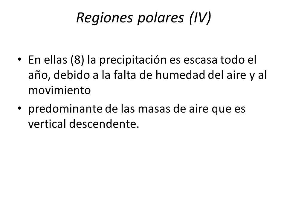 Regiones polares (IV)En ellas (8) la precipitación es escasa todo el año, debido a la falta de humedad del aire y al movimiento.