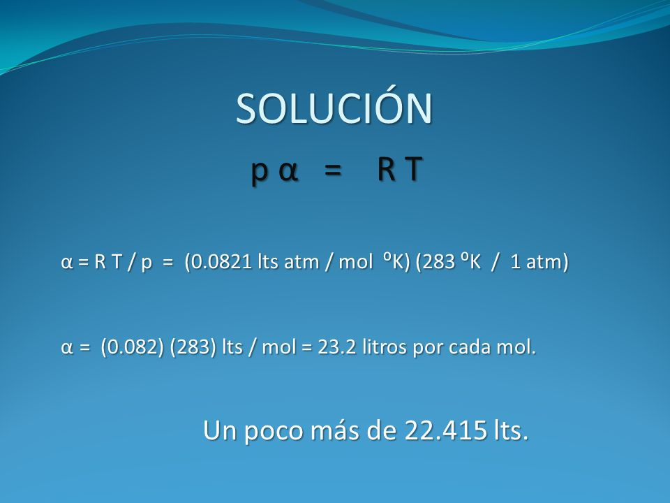 SOLUCIÓN p α = R T. α = R T / p = (0.0821 lts atm / mol ⁰K) (283 ⁰K / 1 atm) α = (0.082) (283) lts / mol = 23.2 litros por cada mol.