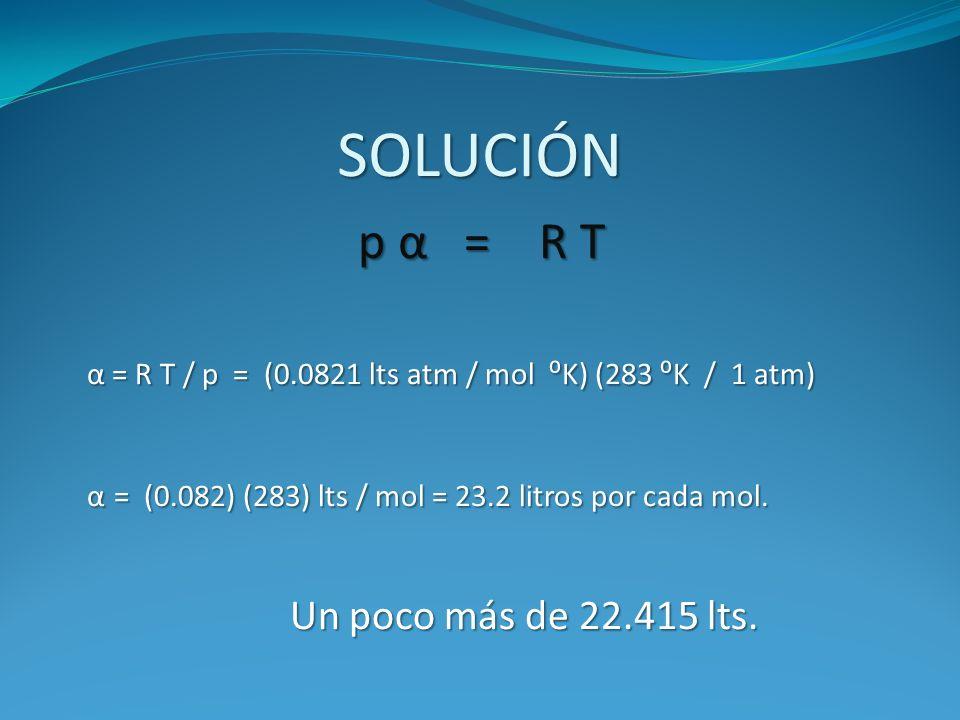SOLUCIÓNp α = R T. α = R T / p = (0.0821 lts atm / mol ⁰K) (283 ⁰K / 1 atm) α = (0.082) (283) lts / mol = 23.2 litros por cada mol.