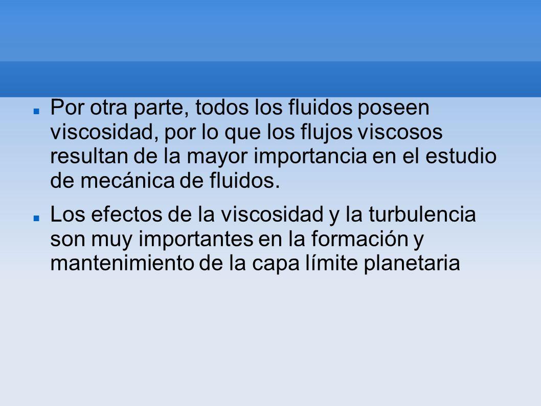 Por otra parte, todos los fluidos poseen viscosidad, por lo que los flujos viscosos resultan de la mayor importancia en el estudio de mecánica de fluidos.