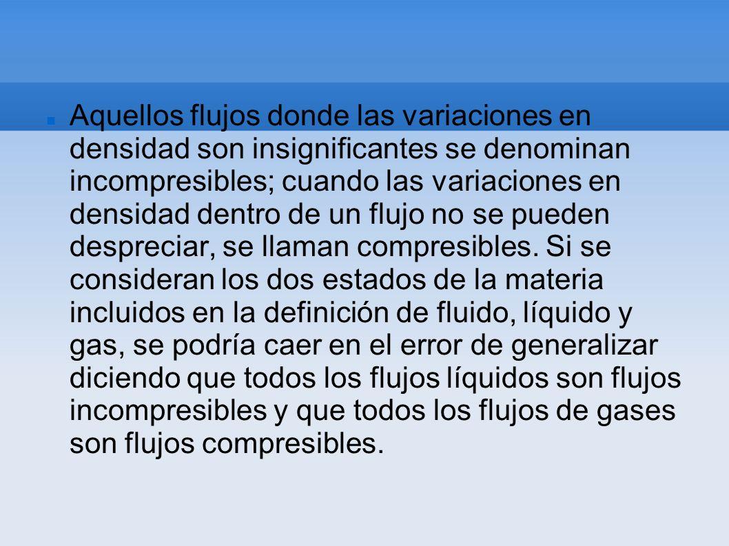 Aquellos flujos donde las variaciones en densidad son insignificantes se denominan incompresibles; cuando las variaciones en densidad dentro de un flujo no se pueden despreciar, se llaman compresibles.
