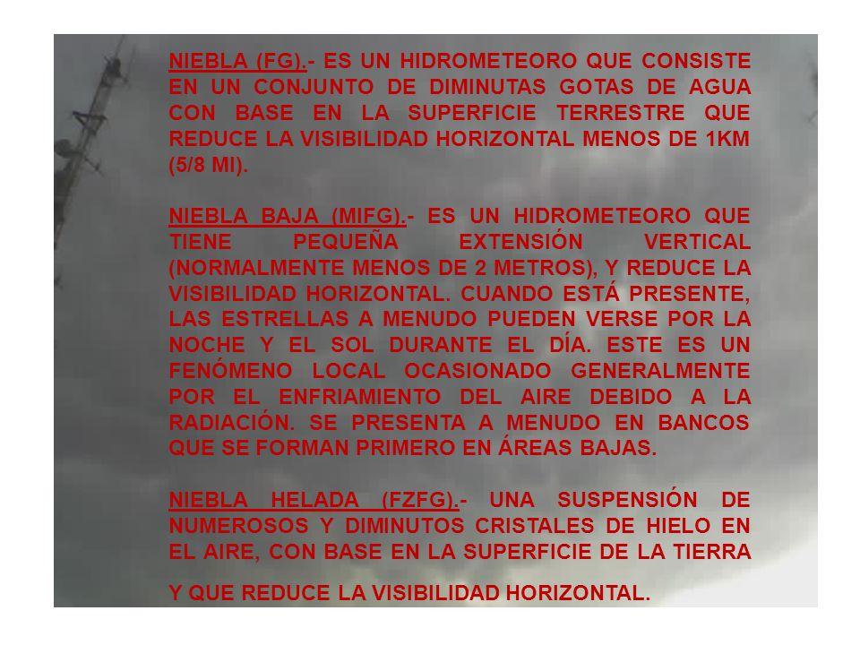 NIEBLA (FG).- ES UN HIDROMETEORO QUE CONSISTE EN UN CONJUNTO DE DIMINUTAS GOTAS DE AGUA CON BASE EN LA SUPERFICIE TERRESTRE QUE REDUCE LA VISIBILIDAD HORIZONTAL MENOS DE 1KM (5/8 MI).
