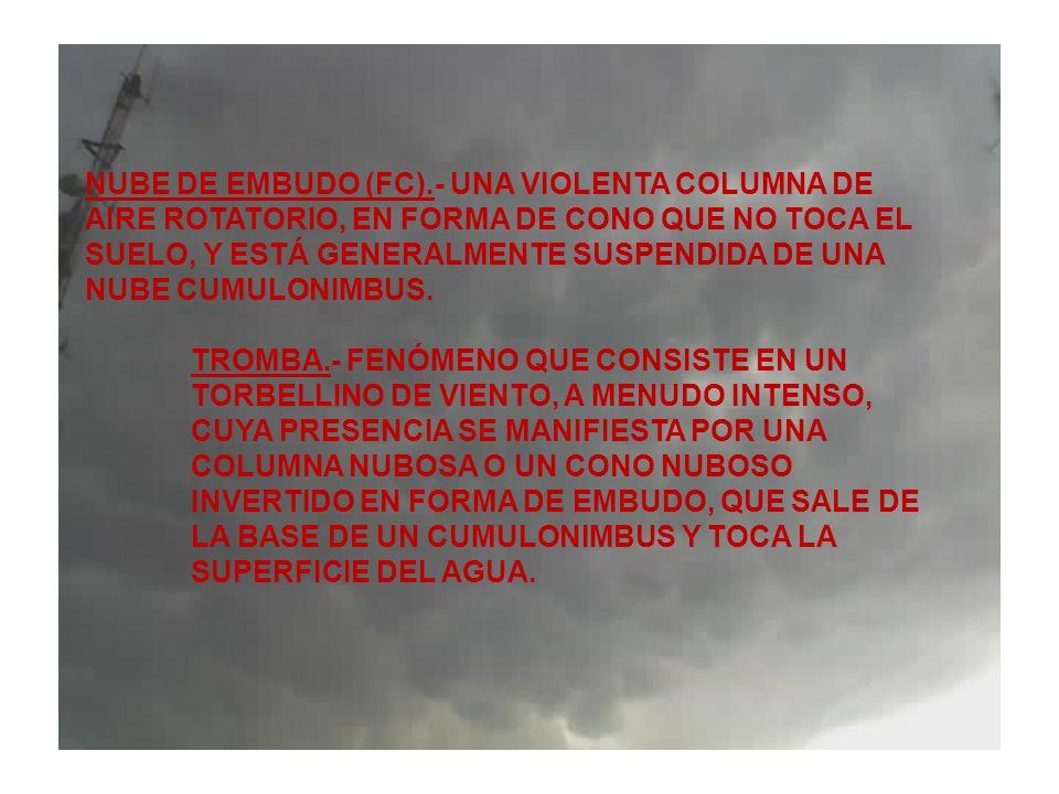 NUBE DE EMBUDO (FC).- UNA VIOLENTA COLUMNA DE AIRE ROTATORIO, EN FORMA DE CONO QUE NO TOCA EL SUELO, Y ESTÁ GENERALMENTE SUSPENDIDA DE UNA NUBE CUMULONIMBUS.