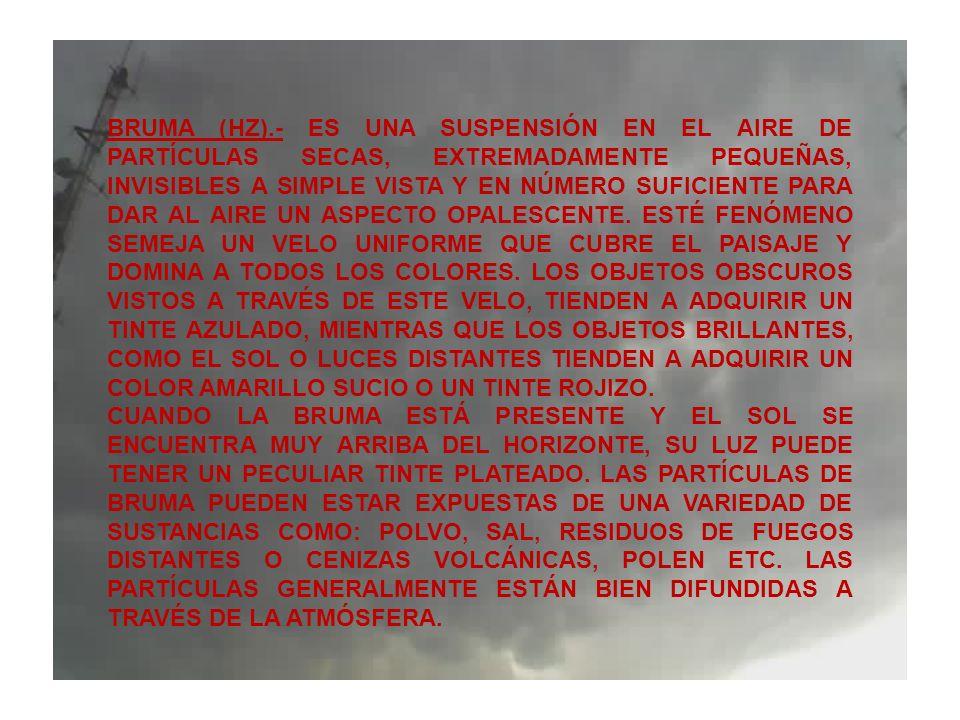 BRUMA (HZ).- ES UNA SUSPENSIÓN EN EL AIRE DE PARTÍCULAS SECAS, EXTREMADAMENTE PEQUEÑAS, INVISIBLES A SIMPLE VISTA Y EN NÚMERO SUFICIENTE PARA DAR AL AIRE UN ASPECTO OPALESCENTE. ESTÉ FENÓMENO SEMEJA UN VELO UNIFORME QUE CUBRE EL PAISAJE Y DOMINA A TODOS LOS COLORES. LOS OBJETOS OBSCUROS VISTOS A TRAVÉS DE ESTE VELO, TIENDEN A ADQUIRIR UN TINTE AZULADO, MIENTRAS QUE LOS OBJETOS BRILLANTES, COMO EL SOL O LUCES DISTANTES TIENDEN A ADQUIRIR UN COLOR AMARILLO SUCIO O UN TINTE ROJIZO.