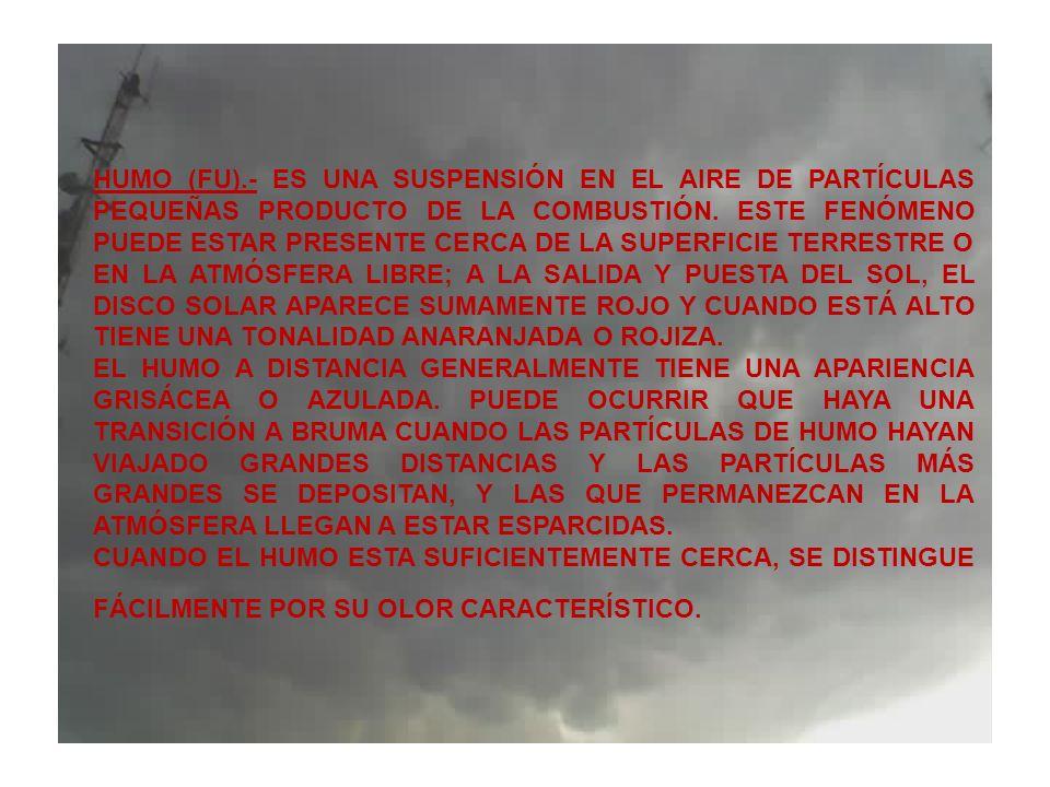 HUMO (FU).- ES UNA SUSPENSIÓN EN EL AIRE DE PARTÍCULAS PEQUEÑAS PRODUCTO DE LA COMBUSTIÓN. ESTE FENÓMENO PUEDE ESTAR PRESENTE CERCA DE LA SUPERFICIE TERRESTRE O EN LA ATMÓSFERA LIBRE; A LA SALIDA Y PUESTA DEL SOL, EL DISCO SOLAR APARECE SUMAMENTE ROJO Y CUANDO ESTÁ ALTO TIENE UNA TONALIDAD ANARANJADA O ROJIZA.