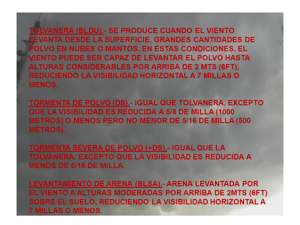 TOLVANERA (BLDU).- SE PRODUCE CUANDO EL VIENTO LEVANTA DESDE LA SUPERFICIE, GRANDES CANTIDADES DE POLVO EN NUBES O MANTOS. EN ESTAS CONDICIONES, EL VIENTO PUEDE SER CAPAZ DE LEVANTAR EL POLVO HASTA ALTURAS CONSIDERABLES POR ARRIBA DE 2 MTS (6FT), REDUCIENDO LA VISIBILIDAD HORIZONTAL A 7 MILLAS O MENOS.