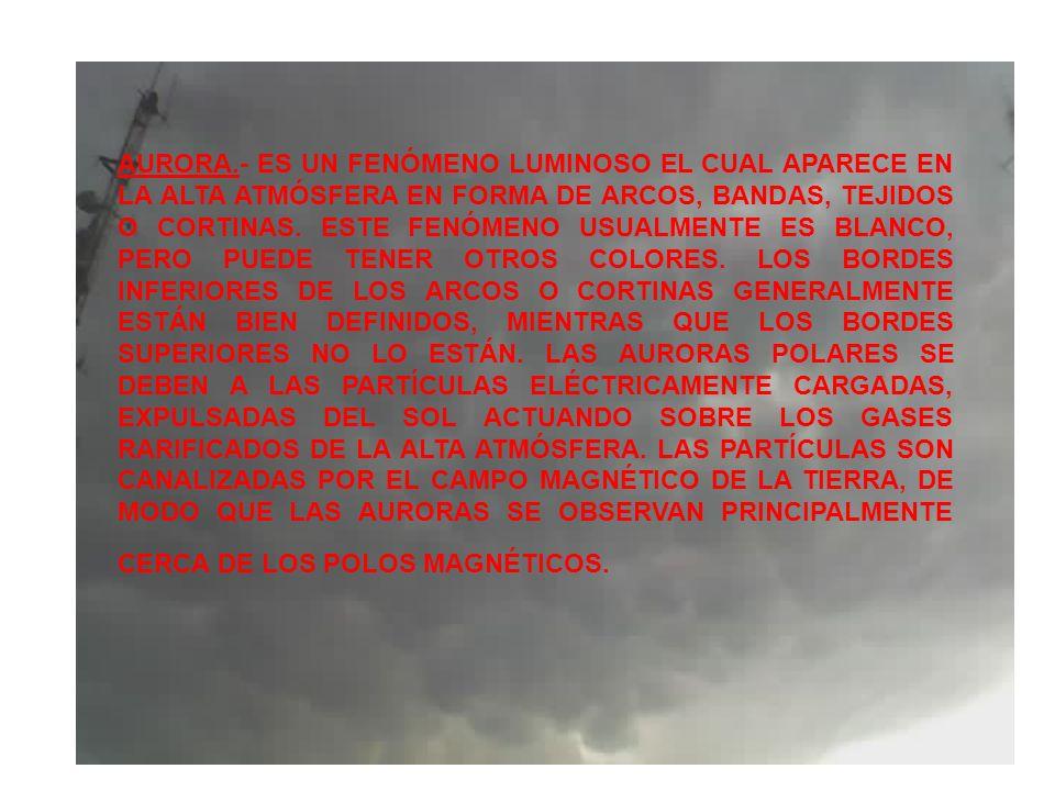 AURORA.- ES UN FENÓMENO LUMINOSO EL CUAL APARECE EN LA ALTA ATMÓSFERA EN FORMA DE ARCOS, BANDAS, TEJIDOS O CORTINAS.