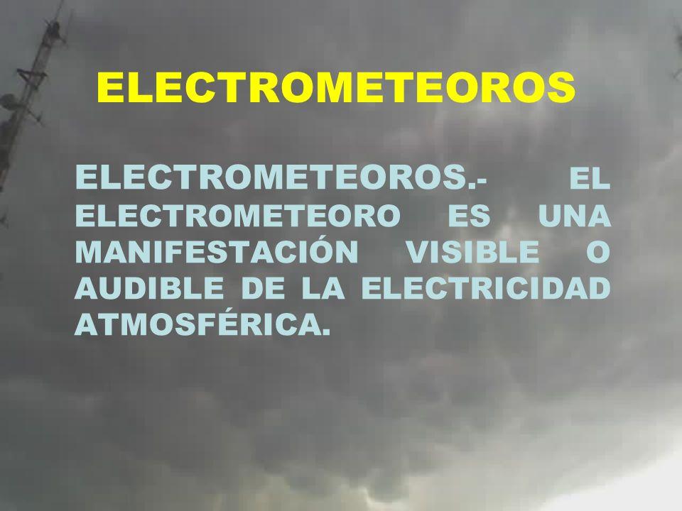 ELECTROMETEOROSELECTROMETEOROS.- EL ELECTROMETEORO ES UNA MANIFESTACIÓN VISIBLE O AUDIBLE DE LA ELECTRICIDAD ATMOSFÉRICA.