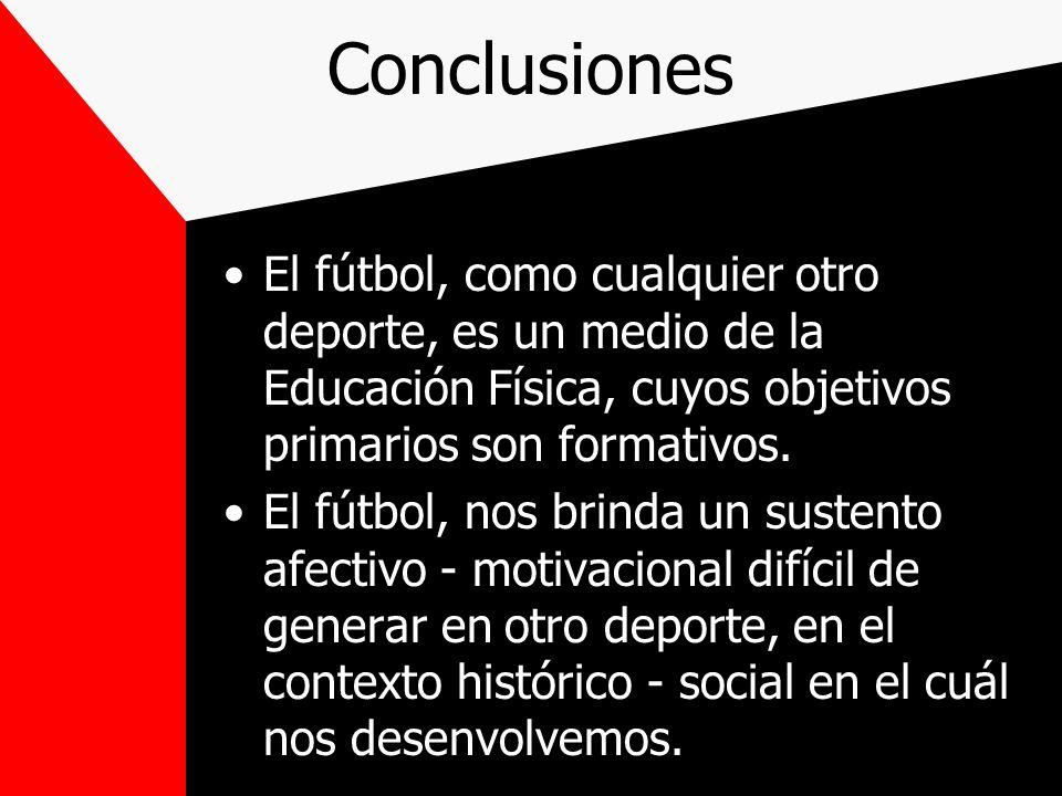 Conclusiones El fútbol, como cualquier otro deporte, es un medio de la Educación Física, cuyos objetivos primarios son formativos.