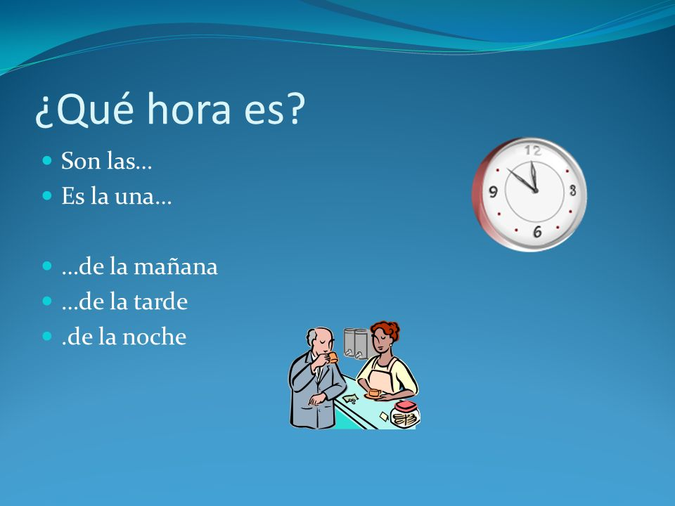 ¿Qué hora es Son las… Es la una… …de la mañana …de la tarde